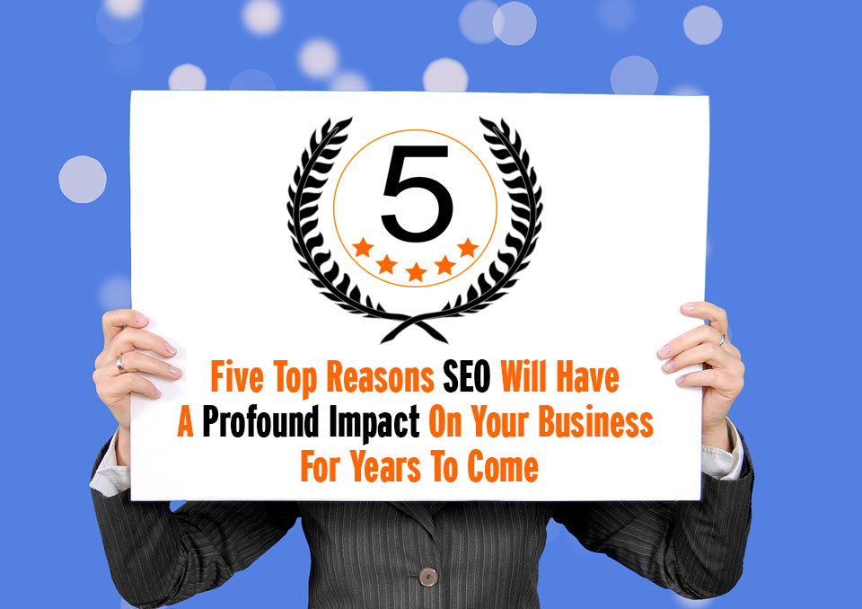 5 reasons seo will have a profound impact on your business for years to come